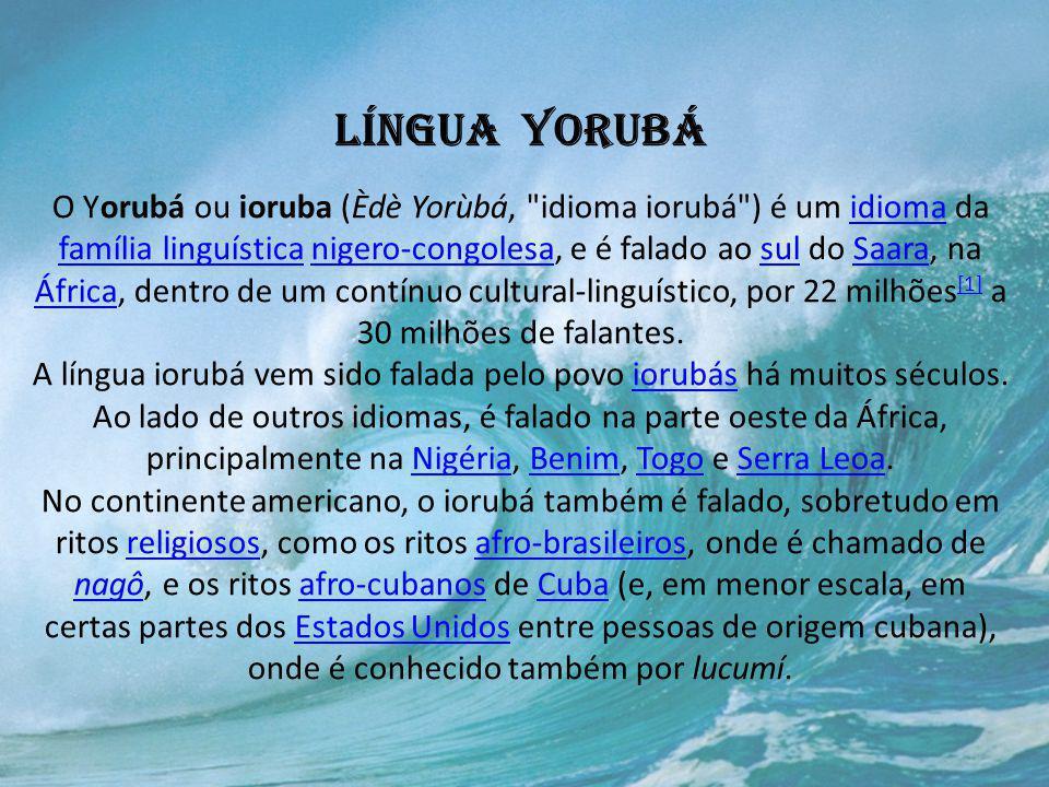 Língua Yorubá O Yorubá ou ioruba (Èdè Yorùbá, idioma iorubá ) é um idioma da família linguística nigero-congolesa, e é falado ao sul do Saara, na África, dentro de um contínuo cultural-linguístico, por 22 milhões[1] a 30 milhões de falantes.
